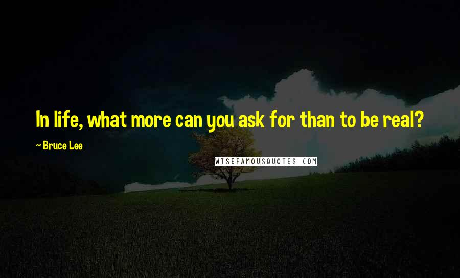 Bruce Lee quotes: In life, what more can you ask for than to be real?