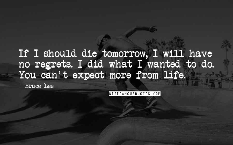Bruce Lee quotes: If I should die tomorrow, I will have no regrets. I did what I wanted to do. You can't expect more from life.