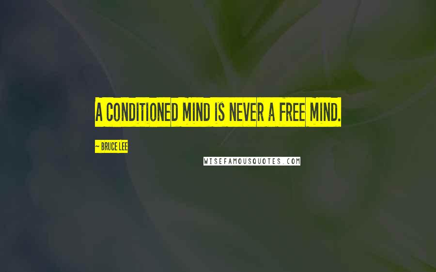 Bruce Lee quotes: A conditioned mind is never a free mind.