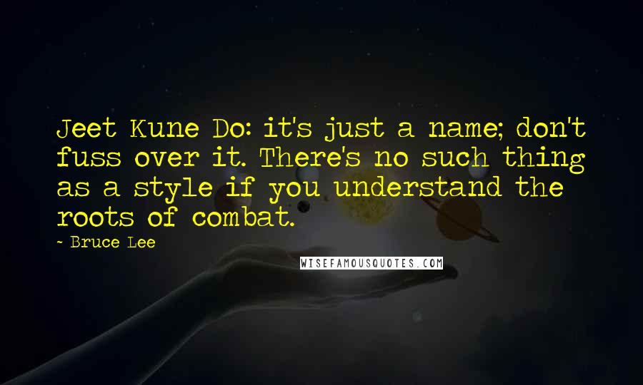 Bruce Lee quotes: Jeet Kune Do: it's just a name; don't fuss over it. There's no such thing as a style if you understand the roots of combat.