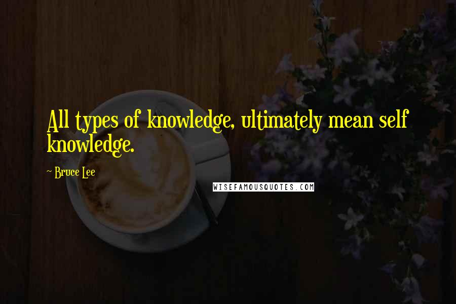 Bruce Lee quotes: All types of knowledge, ultimately mean self knowledge.