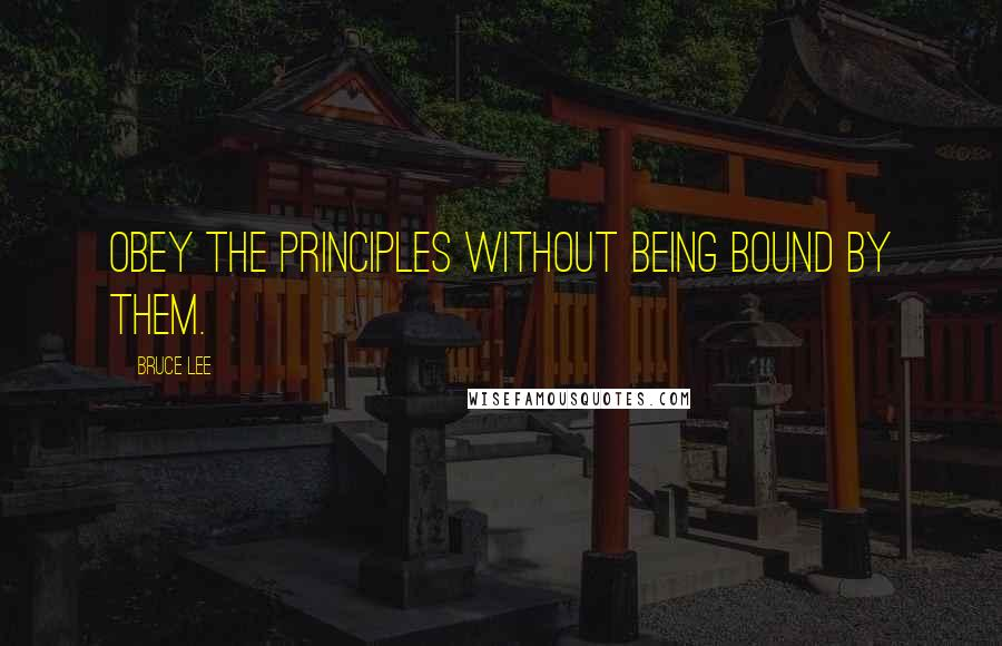 Bruce Lee quotes: Obey the principles without being bound by them.