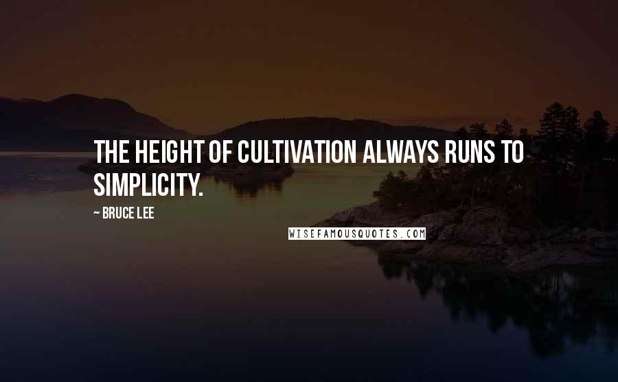 Bruce Lee quotes: The height of cultivation always runs to simplicity.