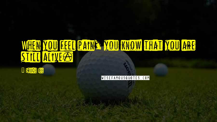 Bruce Lee quotes: When you feel pain, you know that you are still alive.