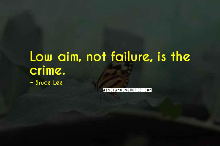 Bruce Lee quotes: Low aim, not failure, is the crime.