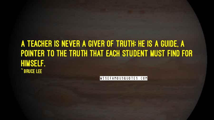 Bruce Lee quotes: A teacher is never a giver of truth; he is a guide, a pointer to the truth that each student must find for himself.