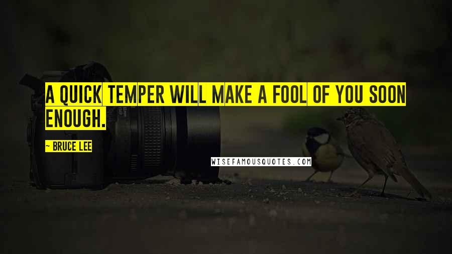 Bruce Lee quotes: A quick temper will make a fool of you soon enough.