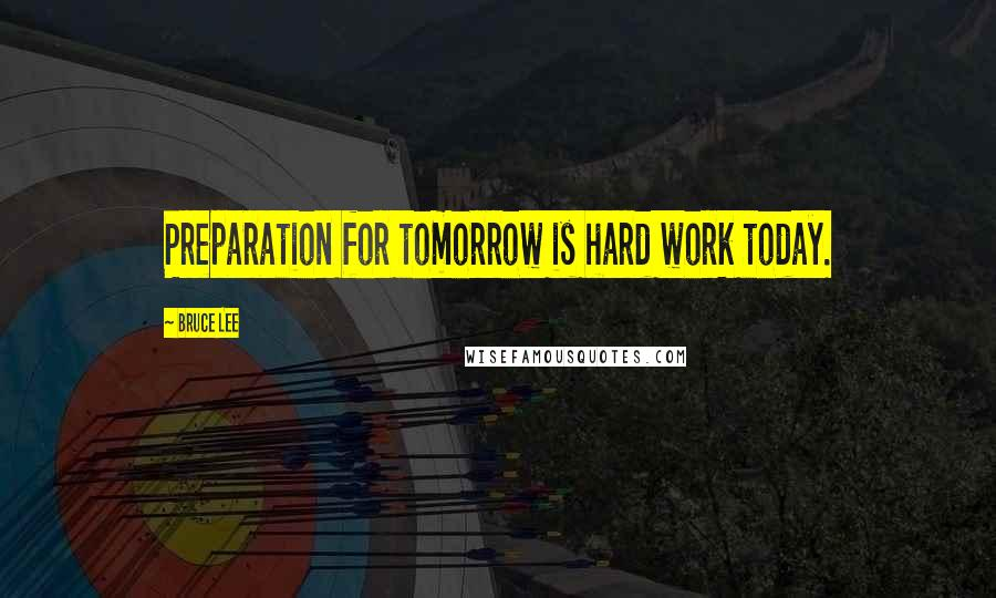 Bruce Lee quotes: Preparation for tomorrow is hard work today.