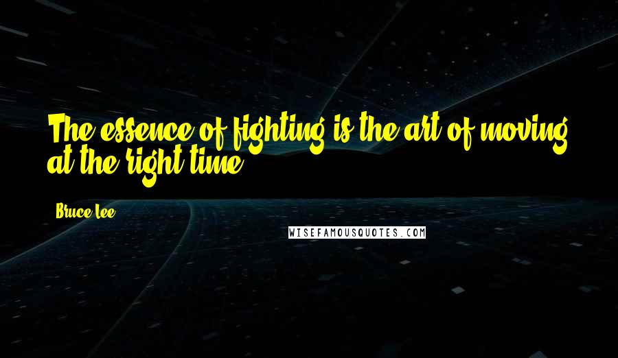 Bruce Lee quotes: The essence of fighting is the art of moving at the right time.