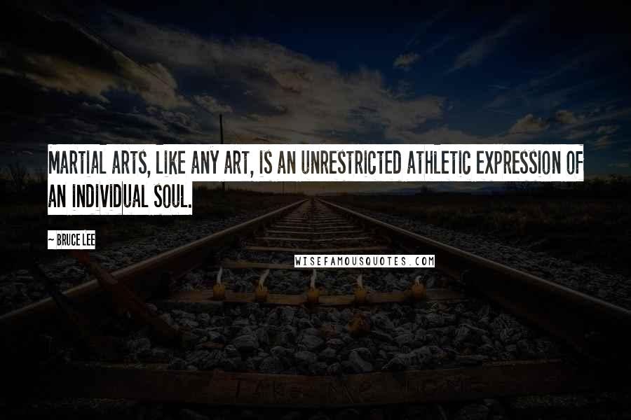 Bruce Lee quotes: Martial arts, like any art, is an unrestricted athletic expression of an individual soul.