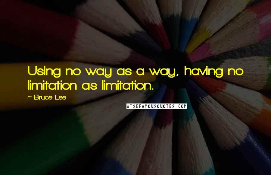 Bruce Lee quotes: Using no way as a way, having no limitation as limitation.