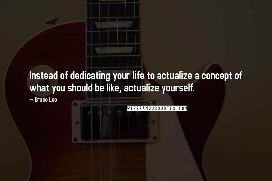 Bruce Lee quotes: Instead of dedicating your life to actualize a concept of what you should be like, actualize yourself.