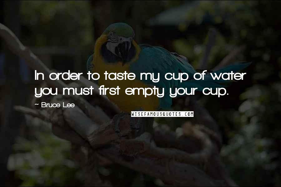 Bruce Lee quotes: In order to taste my cup of water you must first empty your cup.