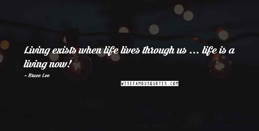 Bruce Lee quotes: Living exists when life lives through us ... life is a living now!