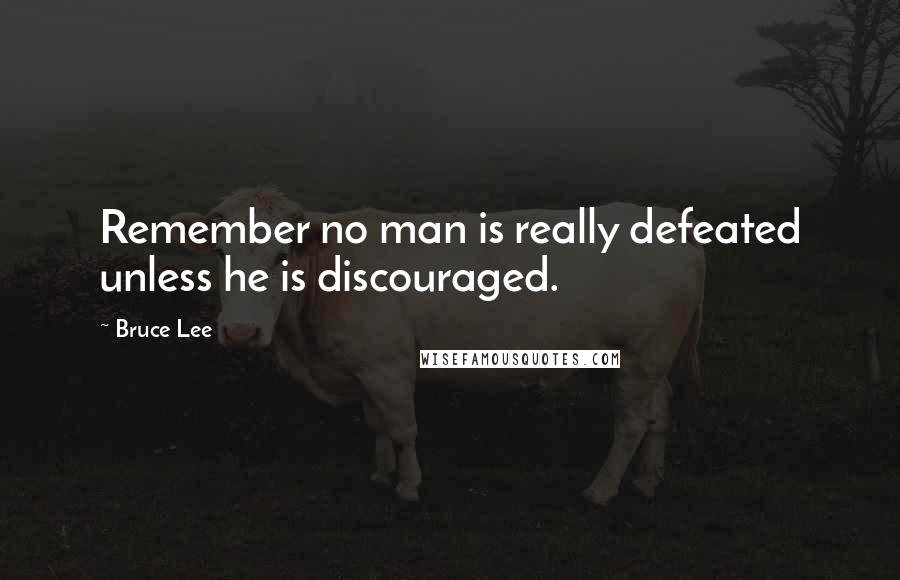 Bruce Lee quotes: Remember no man is really defeated unless he is discouraged.