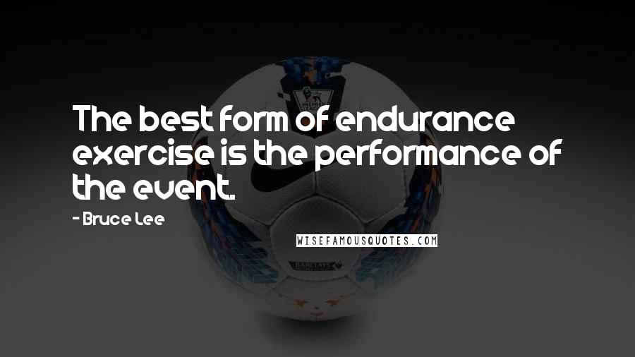 Bruce Lee quotes: The best form of endurance exercise is the performance of the event.