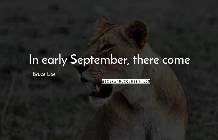 Bruce Lee quotes: In early September, there come