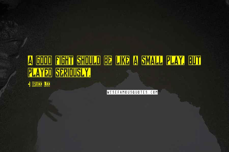 Bruce Lee quotes: A good fight should be like a small play, but played seriously.