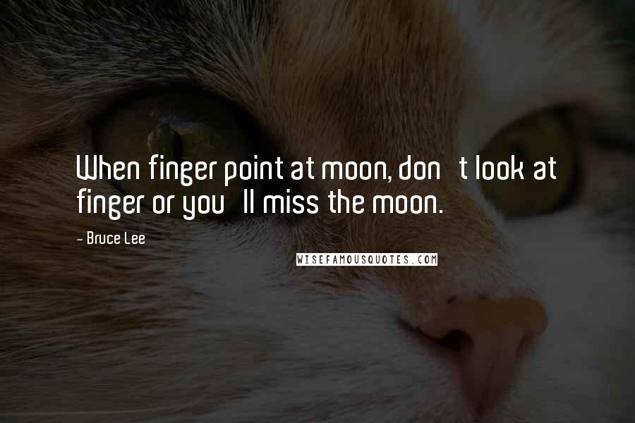 Bruce Lee quotes: When finger point at moon, don't look at finger or you'll miss the moon.