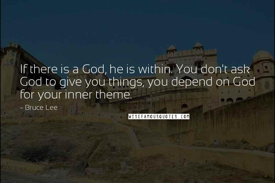 Bruce Lee quotes: If there is a God, he is within. You don't ask God to give you things, you depend on God for your inner theme.
