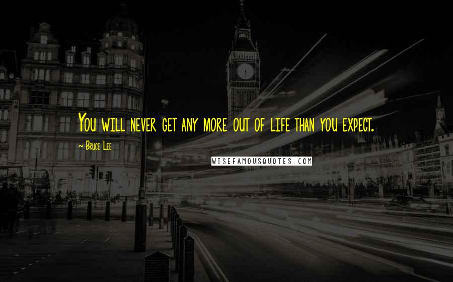 Bruce Lee quotes: You will never get any more out of life than you expect.