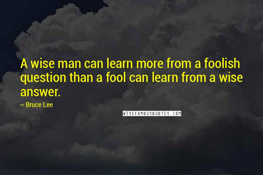 Bruce Lee quotes: A wise man can learn more from a foolish question than a fool can learn from a wise answer.