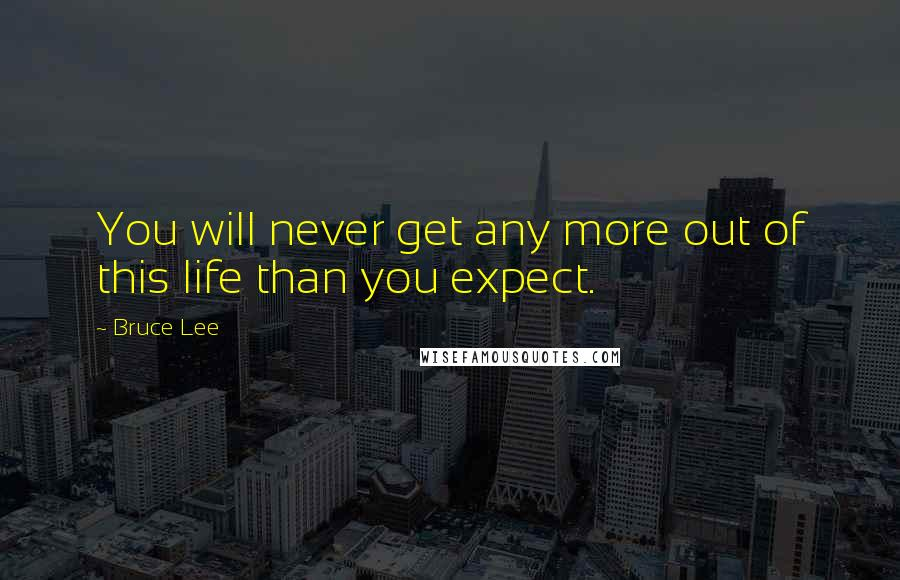 Bruce Lee quotes: You will never get any more out of this life than you expect.