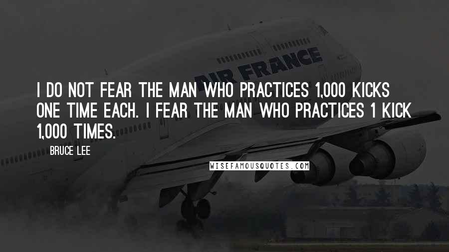 Bruce Lee quotes: I do not fear the man who practices 1,000 kicks one time each. I fear the man who practices 1 kick 1,000 times.