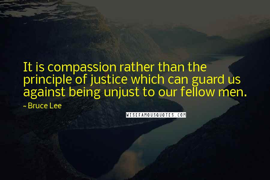 Bruce Lee quotes: It is compassion rather than the principle of justice which can guard us against being unjust to our fellow men.
