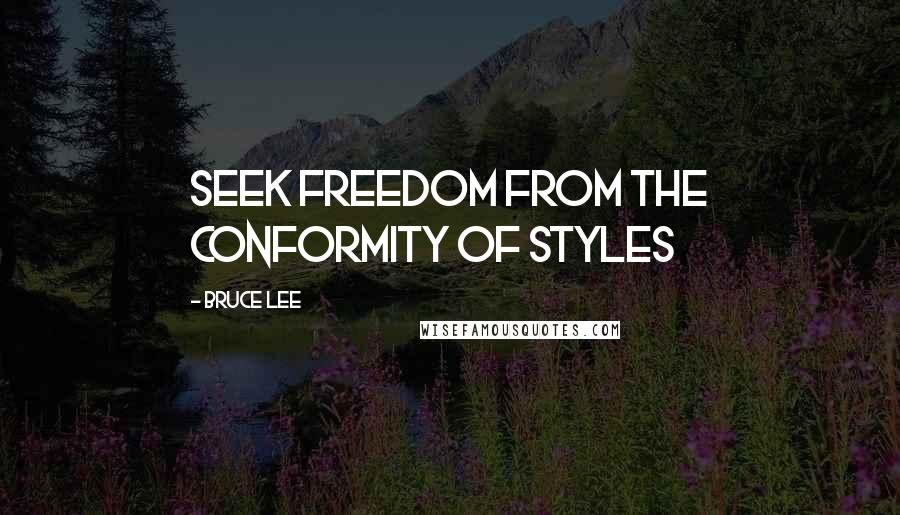 Bruce Lee quotes: Seek freedom from the conformity of styles
