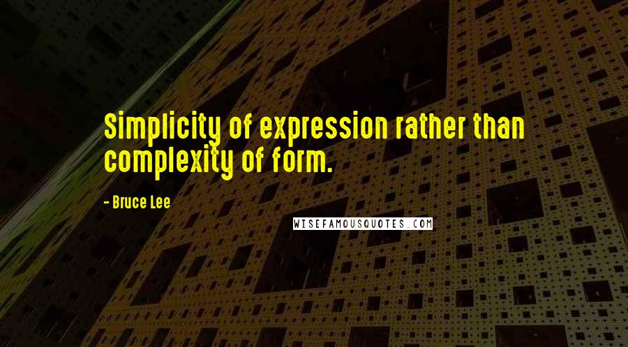Bruce Lee quotes: Simplicity of expression rather than complexity of form.