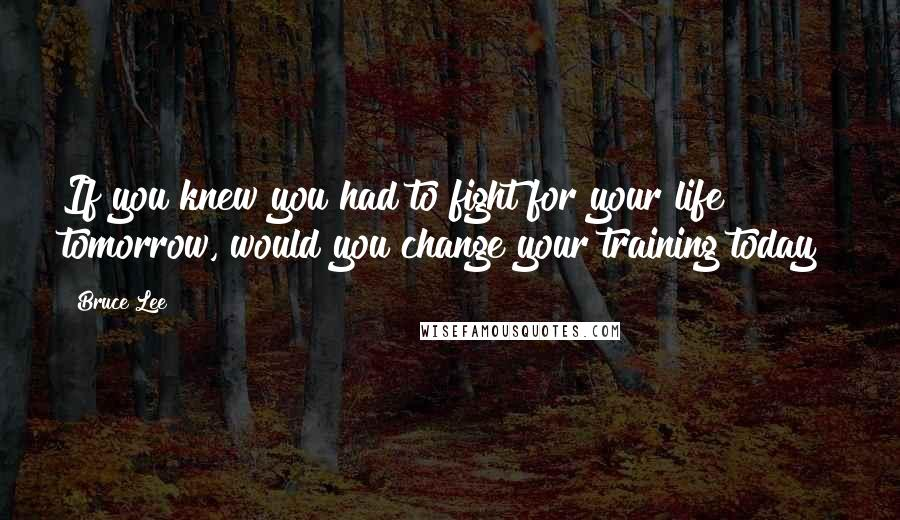 Bruce Lee quotes: If you knew you had to fight for your life tomorrow, would you change your training today?