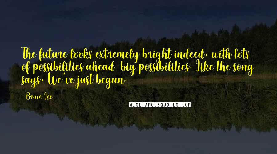 Bruce Lee quotes: The future looks extremely bright indeed, with lots of possibilities ahead big possibilities. Like the song says, We've just begun.