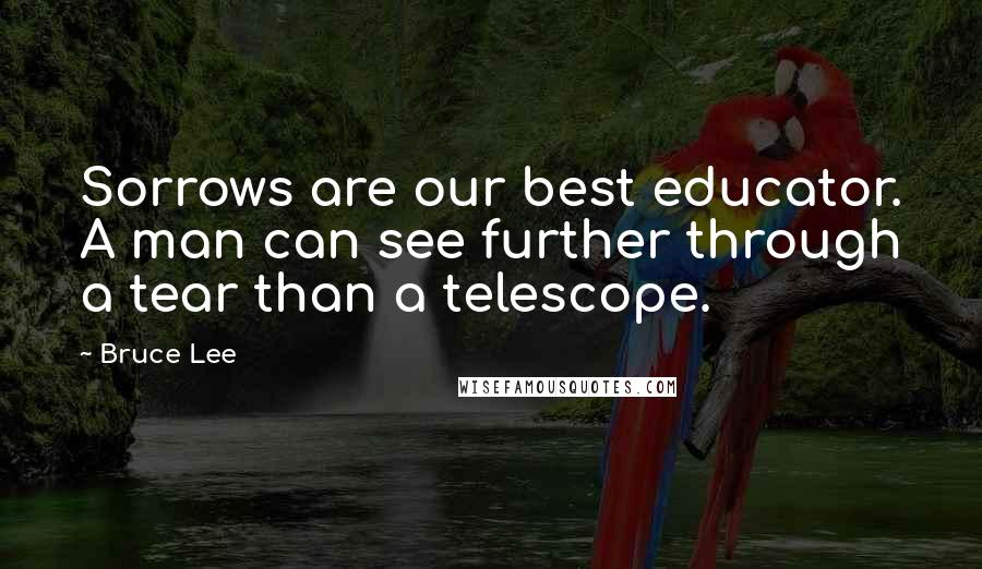 Bruce Lee quotes: Sorrows are our best educator. A man can see further through a tear than a telescope.