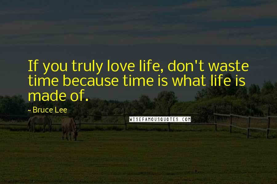 Bruce Lee quotes: If you truly love life, don't waste time because time is what life is made of.