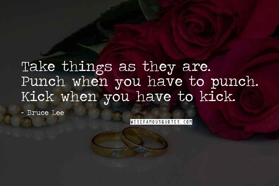 Bruce Lee quotes: Take things as they are. Punch when you have to punch. Kick when you have to kick.