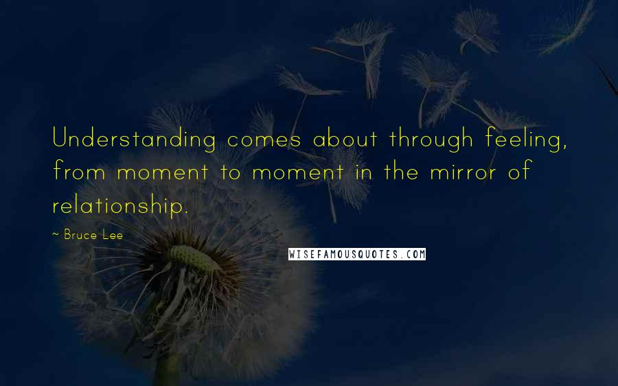 Bruce Lee quotes: Understanding comes about through feeling, from moment to moment in the mirror of relationship.