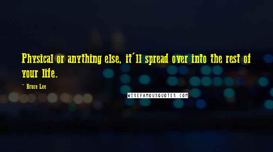 Bruce Lee quotes: Physical or anything else, it'll spread over into the rest of your life.
