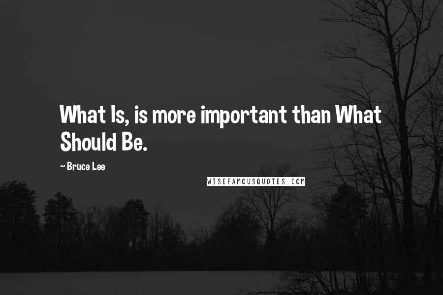 Bruce Lee quotes: What Is, is more important than What Should Be.