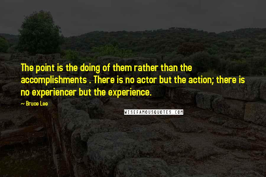 Bruce Lee quotes: The point is the doing of them rather than the accomplishments . There is no actor but the action; there is no experiencer but the experience.