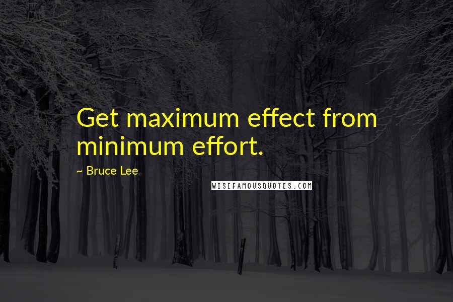 Bruce Lee quotes: Get maximum effect from minimum effort.
