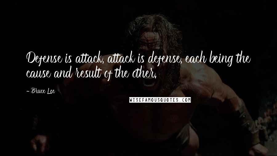 Bruce Lee quotes: Defense is attack, attack is defense, each being the cause and result of the other.