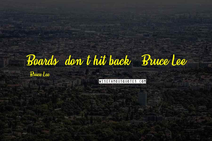 Bruce Lee quotes: Boards, don't hit back. ~Bruce Lee