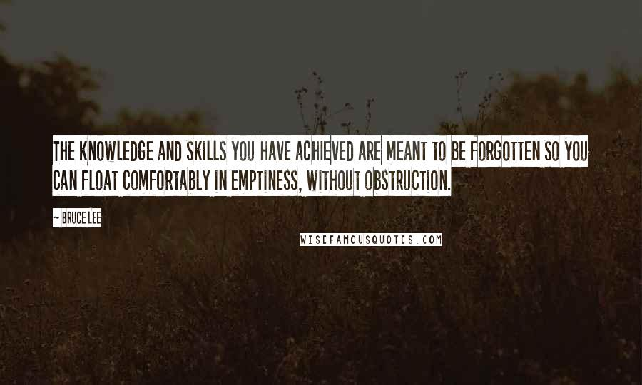 Bruce Lee quotes: The knowledge and skills you have achieved are meant to be forgotten so you can float comfortably in emptiness, without obstruction.