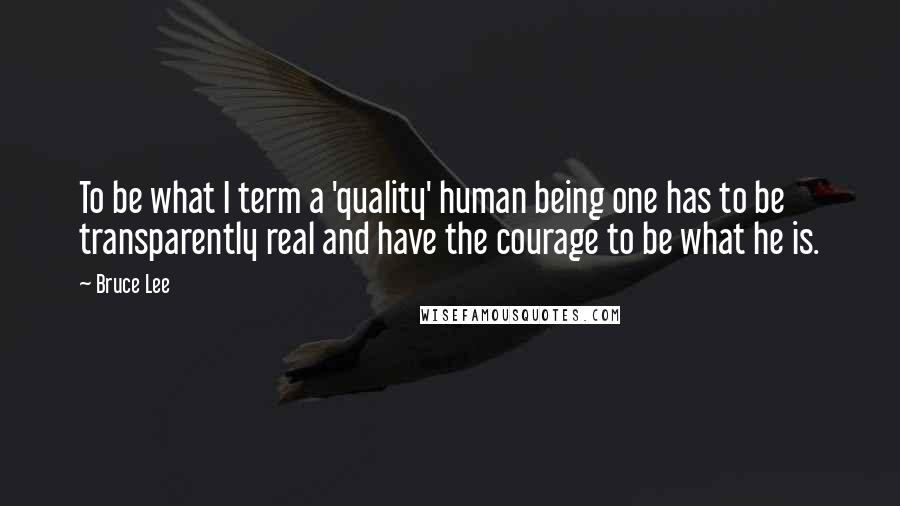 Bruce Lee quotes: To be what I term a 'quality' human being one has to be transparently real and have the courage to be what he is.