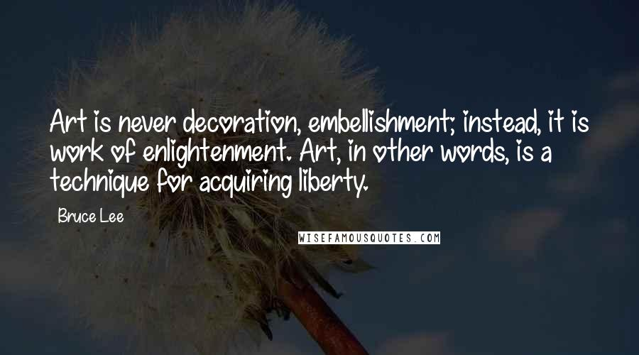 Bruce Lee quotes: Art is never decoration, embellishment; instead, it is work of enlightenment. Art, in other words, is a technique for acquiring liberty.