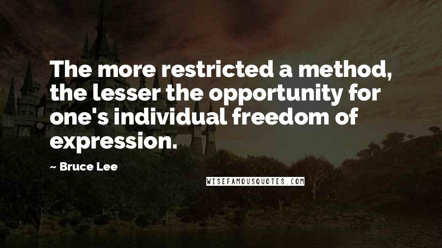 Bruce Lee quotes: The more restricted a method, the lesser the opportunity for one's individual freedom of expression.