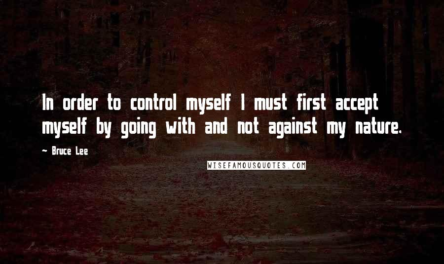 Bruce Lee quotes: In order to control myself I must first accept myself by going with and not against my nature.