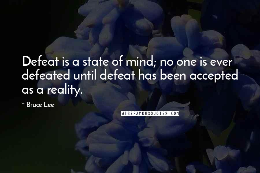 Bruce Lee quotes: Defeat is a state of mind; no one is ever defeated until defeat has been accepted as a reality.