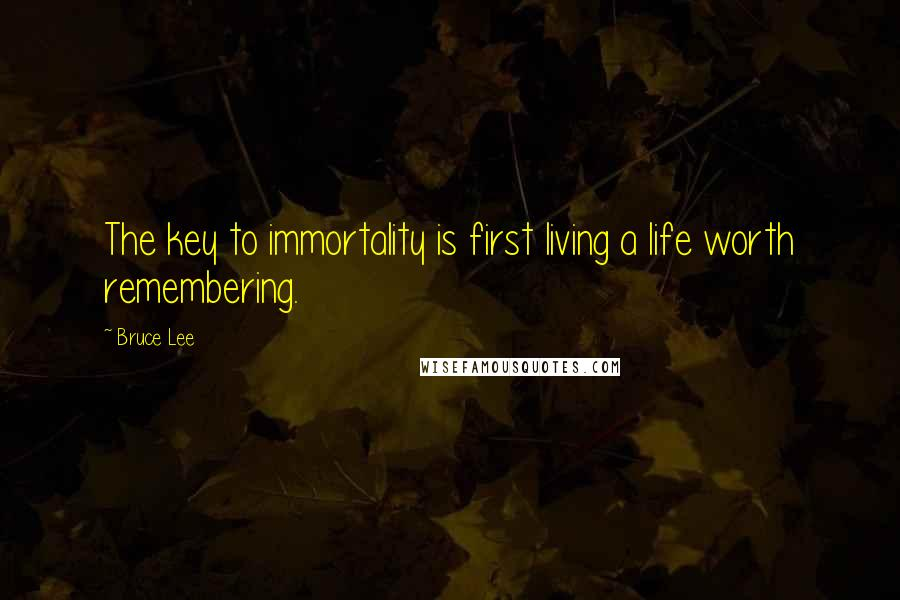 Bruce Lee quotes: The key to immortality is first living a life worth remembering.
